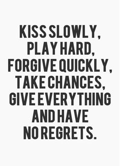 Kiss Slowly, Play Hard, Forgive Quickly, Take  Chances, Give Everything, and have no regrets. #quotes