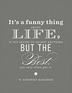 """Its a funny thing about life, if you refuse to accept anything but the best, you very often get it"""