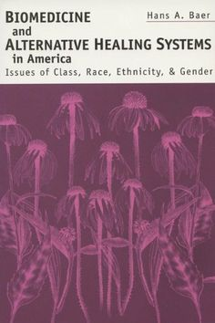 Biomedicine & Alternative Healing Systems: Issues Of Class, Race, And Gender by Hans A. Baer.