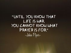 Until you know that life is war, you cannot know what prayers is for - John Piper...More at http://pray.christianpost.com