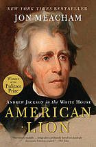 American Lion : Andrew Jackson in the White House by John Meacham - 2009 Winner of the Pulitzer Prize for Biography