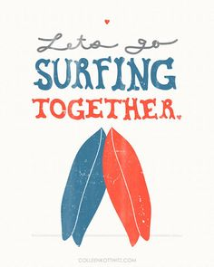 Let's go Surfing Together... We like the saying and we'd love to make it true…