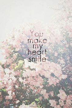 You make my heart smile love love quotes quotes quote flowers heart smile love picture quotes love sayings love quotes and sayings