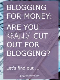 Make Money Blogging: Let's take a look to see if you're really cut out for blogging ...