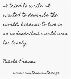 I tried to write. I wanted to describe the world, because to live in an undescribed world was too lonely. ~ Nicole Krauss