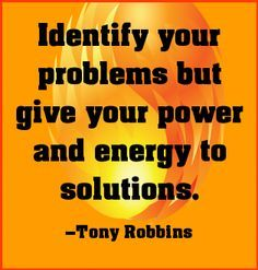 """""""Identify your problems, but give your power and energy to the solutions."""" ~ Tony Robbins [Via Pinterest]"""