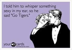 "I told him to whisper something sexy in my ear, so he said ""Go Tigers."" 