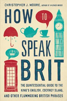 HOW TO SPEAK BRIT by Christopher J. Moore -- The quintessential A to Z guide to British English—perfect for every egghead and bluestocking looking to conquer the language barrier.