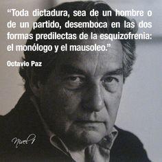 """""""Toda dictadura, sea de un hombre o de un partido, desemboca en las dos formas predilectas de la esquizofrenia: el monólogo y el mausoleo"""". Octavio Paz"""