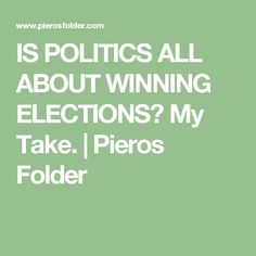 IS POLITICS ALL ABOUT WINNING ELECTIONS? My Take. | Pieros Folder