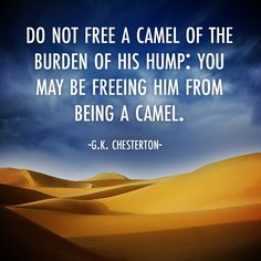 Do not free a camel of the burden of his hump: You may be freeing him from being a camel. — G.K. Chesterton