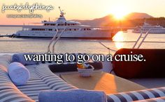just girly things. Wanting to go on a cruise.