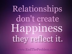 Relationships don't create Happiness... they reflect it.