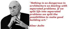 Quote by Alvar Aalto: Nothing is as dangerous in architecture as dealing with separated problems. If we split life into separated problems we split the possibilities to make good building art