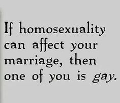 If homosexuality can affect your marriage, then on of you is gay.