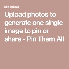 Upload photos to generate one single image to pin or share - Pin Them All