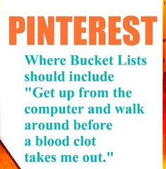 """PINTEREST: Where Bucket Lists should include  """"Get up from the computer and walk around before a blood clot takes you out.""""  :o)"""