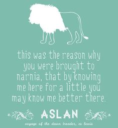 """Aslan Quote: """"This was the very reason why you were brought to Narnia, that by knowing me here for a little, you may know me better there."""" Source:""""The Voyage of the Dawn Treader"""" - Aslan Quotable Quotes, Book Quotes, Me Quotes, Aslan Quotes, People Quotes, Lyric Quotes, Great Quotes, Quotes To Live By, Inspirational Quotes"""