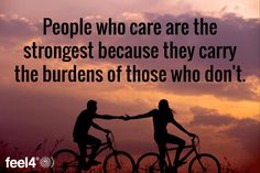 People who care are the strongest because they carry the burdens of those who don't.