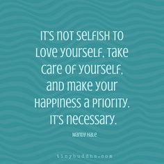 Its not Selfish... Its Necessary...