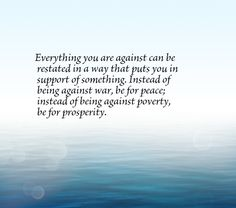 Everything you are against can be restated in a way that puts you in support of something. Instead of being against war, be for peace; instead of being against poverty, be for prosperity.