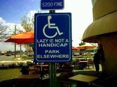 All handicapped parking spaces should say this... especially the ones at Walmart.  Lazy pieces of crap.