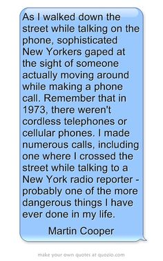 As I walked down the street while talking on the phone, sophisticated New Yorkers gaped at the sight of someone actually moving around while making a phone call. Remember that in 1973, there weren't cordless telephones or cellular phones. I made numerous calls, including one where I crossed the street while talking to a New York radio reporter - probably one of the more dangerous things I have ever done in my life. Cordless Telephone, Talking On The Phone, Meaningful Words, Digital Media, Phones, Wisdom, York, Street, How To Make