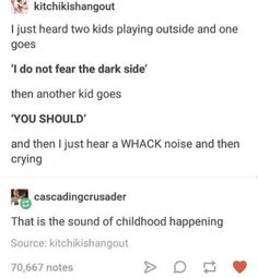 The sounds of childhood<<< *the sounds of my childhood come running back to me in a loud thundering roar* let's do this