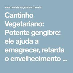 Cantinho Vegetariano: Potente gengibre: ele ajuda a emagrecer, retarda o envelhecimento e previne o câncer