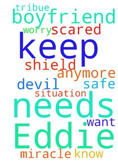 Lord, please keep my boyfriend Eddie - Lord, please keep my boyfriend Eddie Tribue safe and shield him from the devil. He needs you Lord and he needs a miracle. You know of his situation. I worry about him and I dont want him to be scared anymore. Posted at: https://prayerrequest.com/t/DKP #pray #prayer #request #prayerrequest