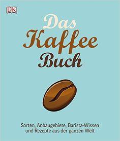 Das Kaffee-Buch: Sorten, Anbaugebiete, Barista-Wissen und Rezepte aus der ganzen…
