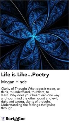 Life is Like...Poetry by Megan Hinde https://scriggler.com/detailPost/story/52998 Clarity of Thought What does it mean, to think, to understand, to reflect, to learn. Why does your heart lean one way and your mind the other. good and evil, right and wrong, clarity of thought. Understanding the feelings that pulse through ...