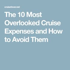 The 10 Most Overlooked Cruise Expenses and How to Avoid Them