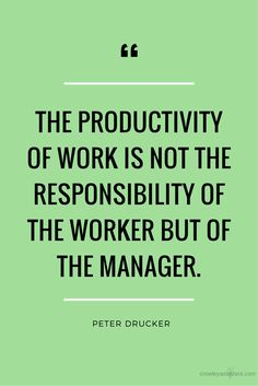 The productivity of work is not the responsibility of the worker but of the manager. - Peter Drucker #quote