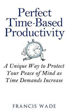 Perfect Time-Based Productivity: A unique way to protect your peace of mind as time demands increase by Francis Wade