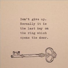 Don't give up. Normally it is the last key on the ring which opens the door. -Paul Coehlo