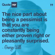 The nice part about being a pessimist is that you are constantly being either proven right or pleasantly surprised. - George Will #quotesqr #quotes #lifequotes