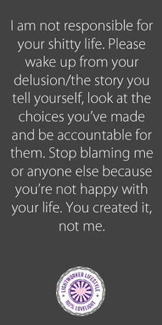 This is my tough love saying for the blamers and haters in our lives. ***I am not responsible for your shitty life. Life Quotes Love, Wisdom Quotes, True Quotes, Great Quotes, Motivational Quotes, Inspirational Quotes, Tough Love Quotes, Blame Quotes, Woman Quotes