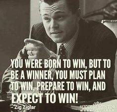 you were born to win, but to be a winner, you must plan to win, prepare to win and expect to win!