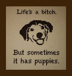 Life's A Bitch But Sometimes It Has Puppies by BlueTopazStitchery, $4.00   ~ I totally need this one.
