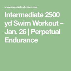 Intermediate 2500 yd Swim Workout – Jan. 26   Perpetual Endurance Masters Swim Workouts, Swimming, Fitness, Swim