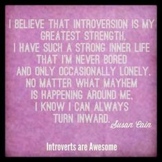 """I believe that introversion is my greatest strength. I have such a strong inner life that I'm never bored and only occasionally lonely.  No matter what mayhem is happening around me, I know I can always turn inward.""  ~ Susan Cain #introvert"
