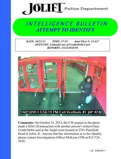 On October 21, 2013, the F/B suspect in the photo made a $264.18 transaction with another person's stolen Chase Credit/Debit card at the Target store located at 2701 Plainfield Road in Joliet, IL. Anyone that has information as to her identity, please contact Investigations Officer McKeon #296 at 815-724-3020.