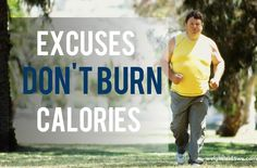 Leave that dam excuses for weight loss. excuses don't burn calories.