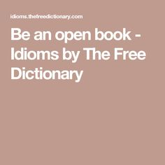 Be an open book - Idioms by The Free Dictionary