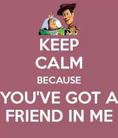 Keep Calm because you've got a friend in me- Toy Story Keep Calm Carry On, Stay Calm, Keep Calm And Love, Keep Calm Posters, Keep Calm Quotes, Quotes To Live By, Keep Calm Disney, Disney Love, Disney Stuff