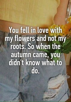 You fell in love with my flowers and not my roots. So when the autumn came, you didn't know what to do.