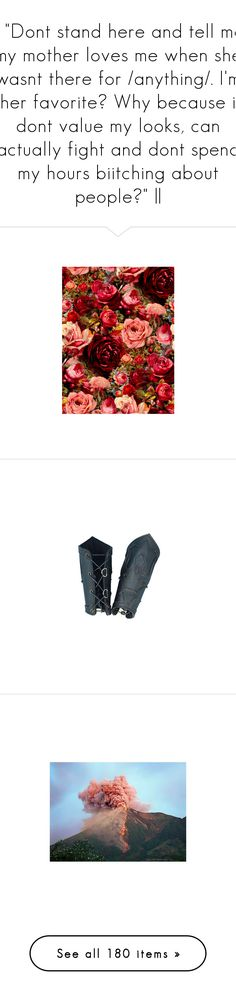 """""""   """"Dont stand here and tell me my mother loves me when she wasnt there for /anything/. I'm her favorite? Why because i dont value my looks, can actually fight and dont spend my hours biitching about people?""""   """" by littleshamangirl ❤ liked on Polyvore featuring backgrounds, pictures, flowers, red, photos, fillers, patterns, detail, embellishment and accessories"""