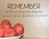 Remember as far as anyone knows we are a Nice Normal Family  vinyl decals lettering words for wall