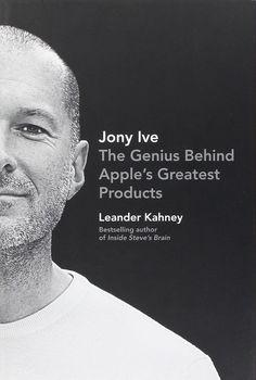 Jony Ive: The Genius Behind Apple's Greatest Products: Leander Kahney: 9781591846178: Amazon.com: Books